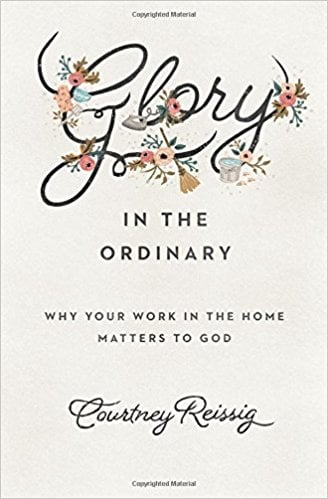 Glory in the Ordinary: Why Your Work in the Home Matters to God (Courtney Reissig)