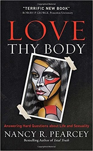 Love Thy Body: Answering Hard Questions About Life and Sexuality by Nancy Pearcey