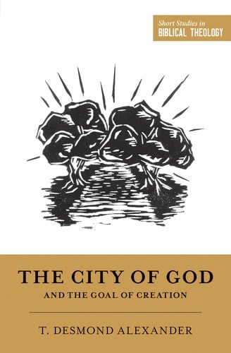 The City of God and the Goal of Creation – T. Desmond Alexander (2018)