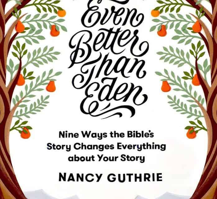 Even Better than Eden: Nine Ways the Bible's Story Changes Everything about Your Story by Nancy Guthrie