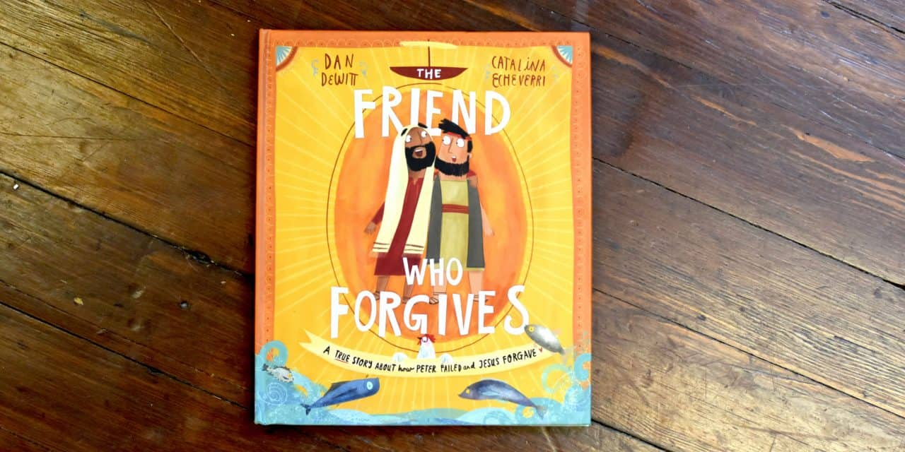 The Friend Who Forgives: A True Story About how Peter Failed and Jesus Forgave by Dan Dewitt and Catalina Echeverri