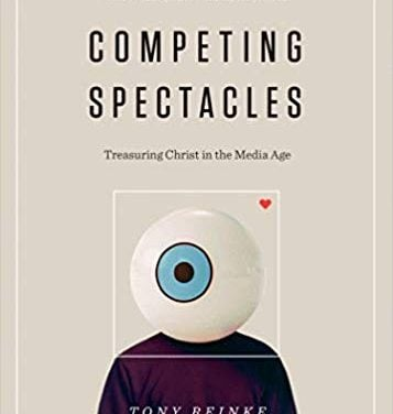 Competing Spectacles: Treasuring Christ in the Media Age – Tony Reinke