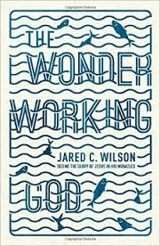 The Wonder Working God: Seeing the Glory of Jesus in His Miracles