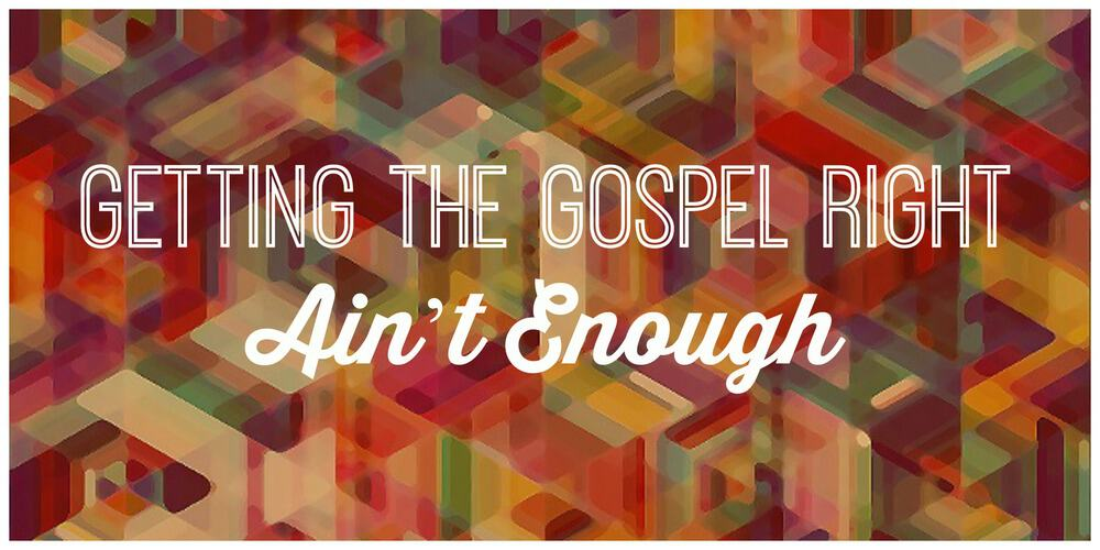 Four Ways Getting the Gospel Right Ain't Enough