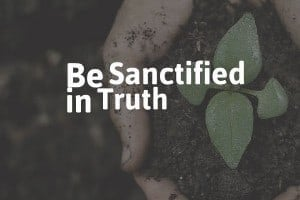 Be Sanctified in Truth