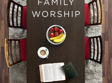 Family Worship: In the Bible, In History, and In Your Home