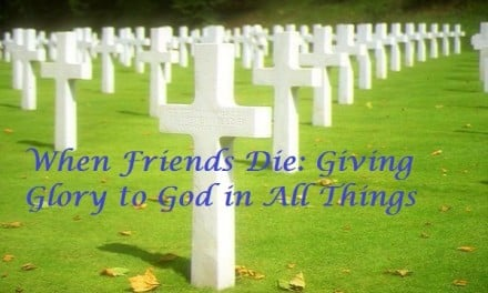When Friends Die: Giving Glory to God in All Things