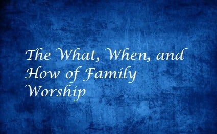 The What, When, and How of Family Worship