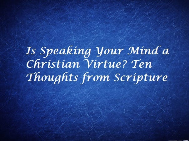 Speaking, Is Speaking Your Mind a Christian Virtue? Ten Thoughts from Scripture, Servants of Grace, Servants of Grace