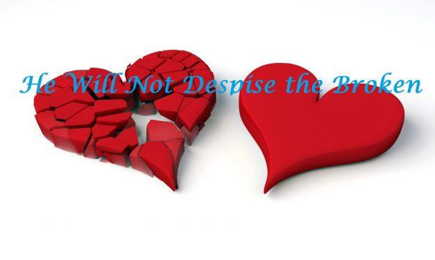 He Will Not Despise the Broken