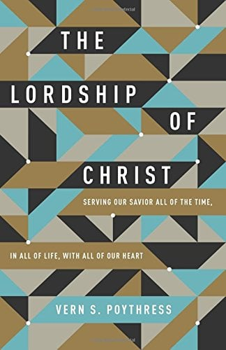 Lordship, The Lordship of Christ: Serving Our Savior All of the Time, In All of Life, With All of Our Heart – Vern Poythress, Servants of Grace