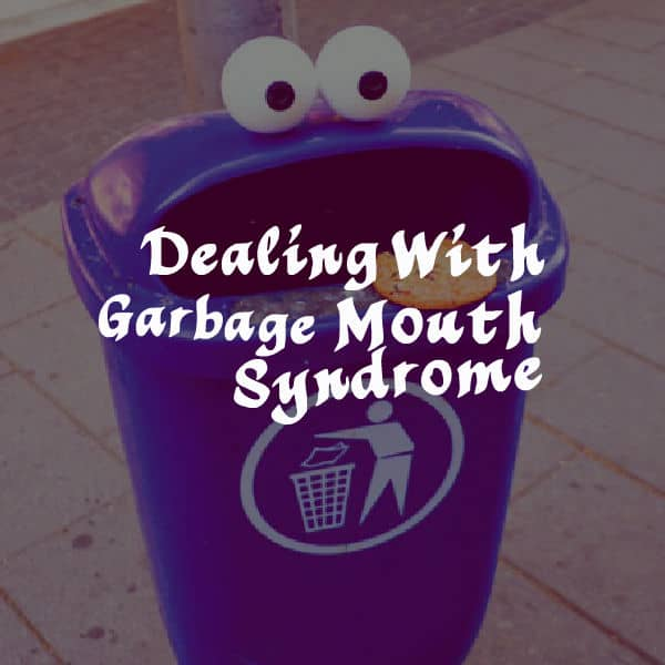 Dealing With Garbage Mouth Syndrome