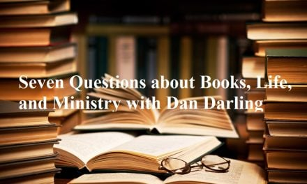 Seven Questions about Books, Life, and Ministry with Dan Darling