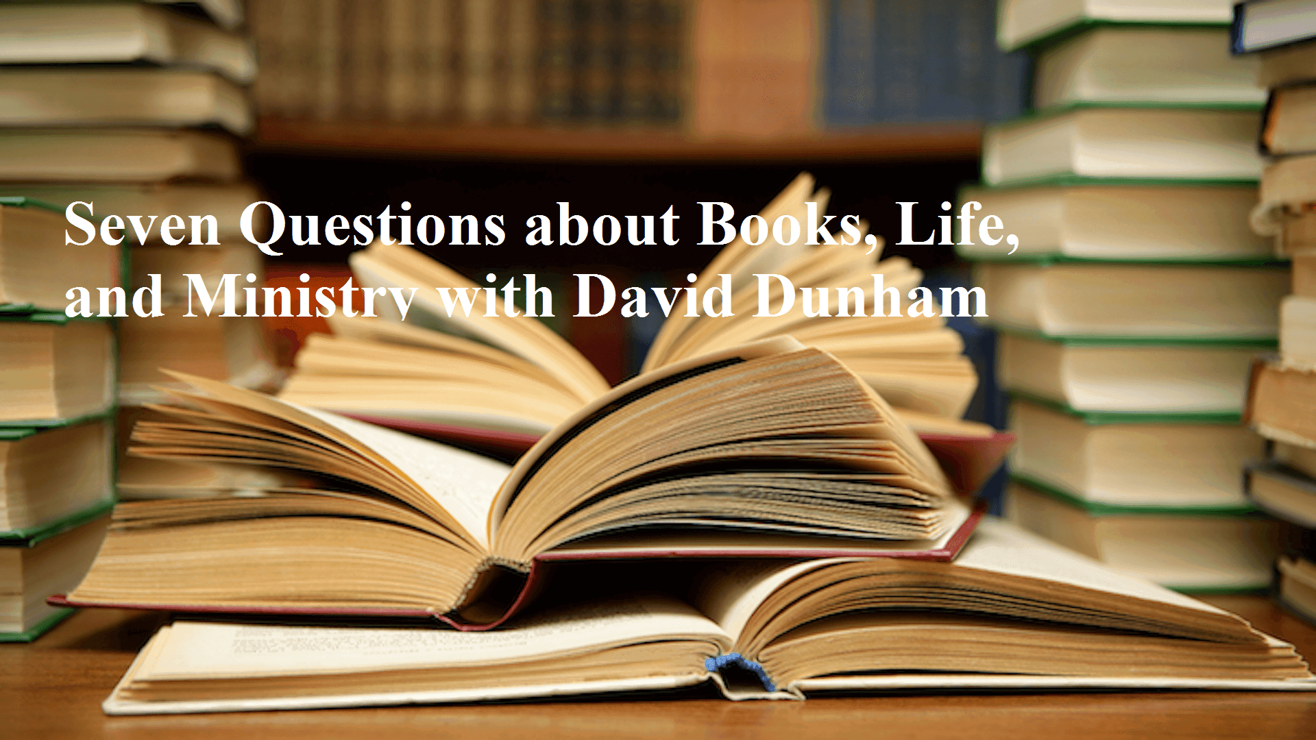 Dunham, Seven Questions about Books, Life, and Ministry with David Dunham, Servants of Grace