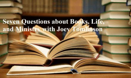 Seven Questions about Books, Life, and Ministry with Joey Tomlinson