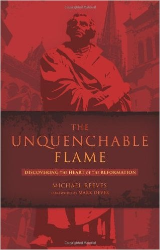 Reeves, The Unquenchable Flame: Discovering the Heart of the Reformation by Mike Reeves, Servants of Grace, Servants of Grace