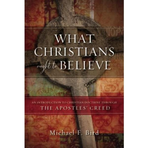 Bird, What Christians Ought to Believe: An Introduction to Christian Doctrine Creed Through the Apostles' Creed by Michael Bird, Servants of Grace, Servants of Grace