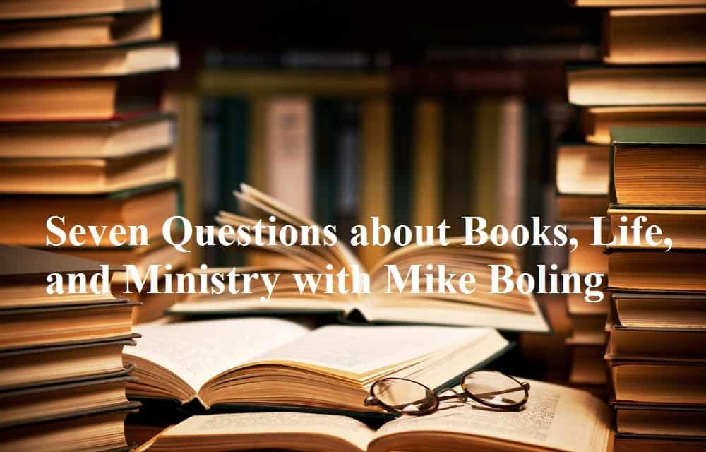 Mike, Seven Questions about Books, Life, and Ministry with Mike Boling, Servants of Grace