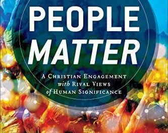 Why People Matter: A Christian Engagement with Rival Views of Human Significance (edited by John F. Kilner)