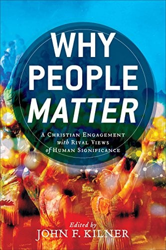 People, Why People Matter: A Christian Engagement with Rival Views of Human Significance (edited by John F. Kilner), Servants of Grace