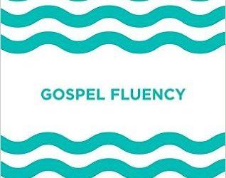 Gospel Fluency: Speaking the Truths of Jesus in the Everyday Stuff of Life