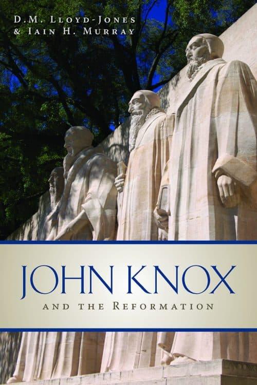 Knox, John Knox and the Reformation – Iain Murray and Martyn Lloyd Jones, Servants of Grace, Servants of Grace
