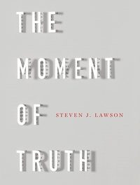 The Moment of Truth – Steven J. Lawson