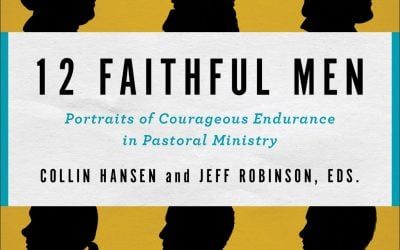 12 Faithful Men: Portraits of Courageous Endurance in Pastoral Ministry
