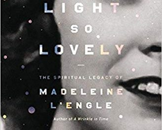 A Light So Lovely: The Spiritual Legacy of Madeleine L'Engle, Author of A Wrinkle in Time by Sarah Arthur