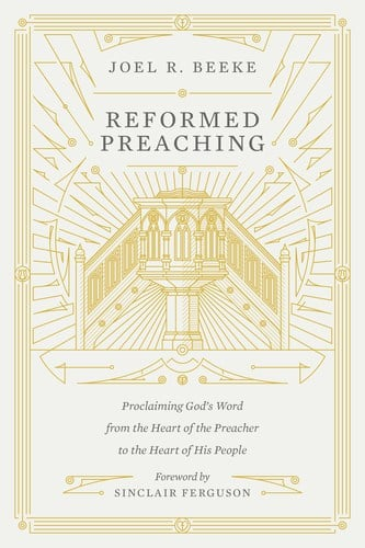 Reformed, Reformed Preaching: Proclaiming God's Word from the Heart of the Preacher to the Heart of His People by Joel R. Beeke, Servants of Grace, Servants of Grace