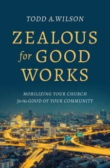 Zealous for Good Works: Mobilizing Your Church for the Good of Your Community by Todd Wilson