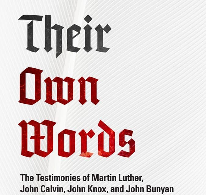 In Their Own Words: The Testimonies of Martin Luther, John Calvin, John Knox, and John Bunyan by David B. Calhoun
