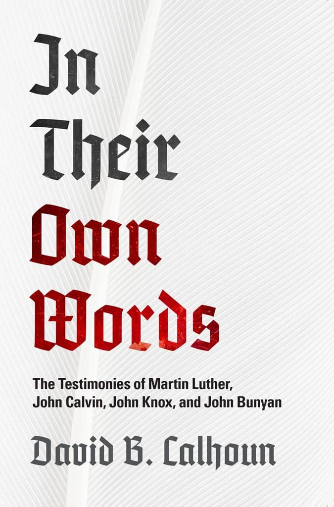 Words, In Their Own Words: The Testimonies of Martin Luther, John Calvin, John Knox, and John Bunyan by David B. Calhoun, Servants of Grace, Servants of Grace