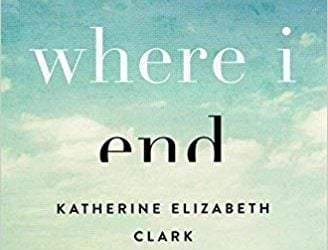 Where I End: A Story of Tragedy, Truth, and Rebellious Hope by Katherine Elizabeth Clark