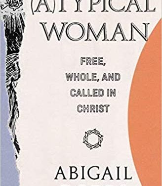 (A)Typical Woman: Free, Whole, and Called in Christ by Abigail Dodds