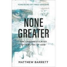 None Greater: The Undomesticated Attributes of God by Matthew Barrett
