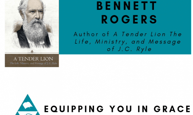 Bennett Rogers– A Tender Lion: The Life, Ministry, and Message of J.C. Ryle