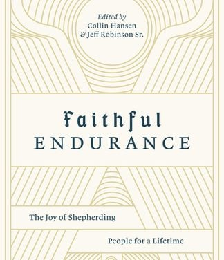 Faithful Endurance: The Joy of Shepherding People for a Lifetime – Jeff Robinson, Collin Hansen, Ed.