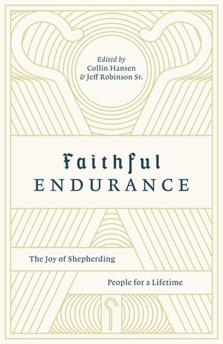 Shepherding, Faithful Endurance: The Joy of Shepherding People for a Lifetime – Jeff Robinson, Collin Hansen, Ed., Servants of Grace, Servants of Grace