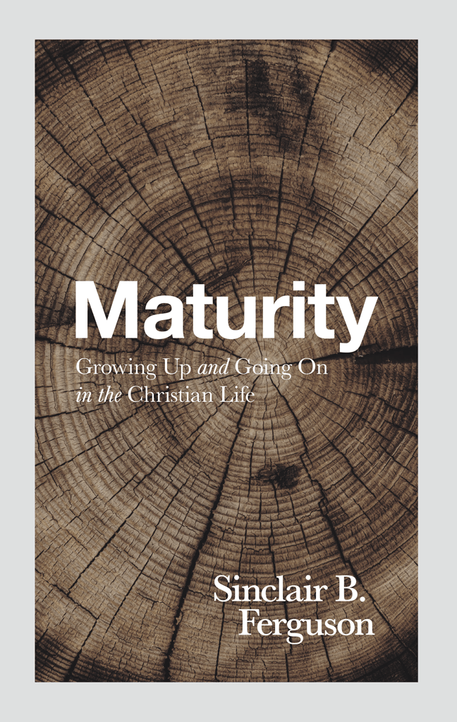 Sinclair, Maturity: Growing Up and Going on in the Christian Life – Sinclair Ferguson, Servants of Grace, Servants of Grace