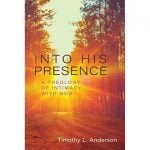 Into His Presence: A Theology of Intimacy with God By Tim L. Anderson