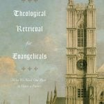 Theological Retrieval for Evangelicals: Why We Need Our Past to Have a Future – Gavin Ortlund