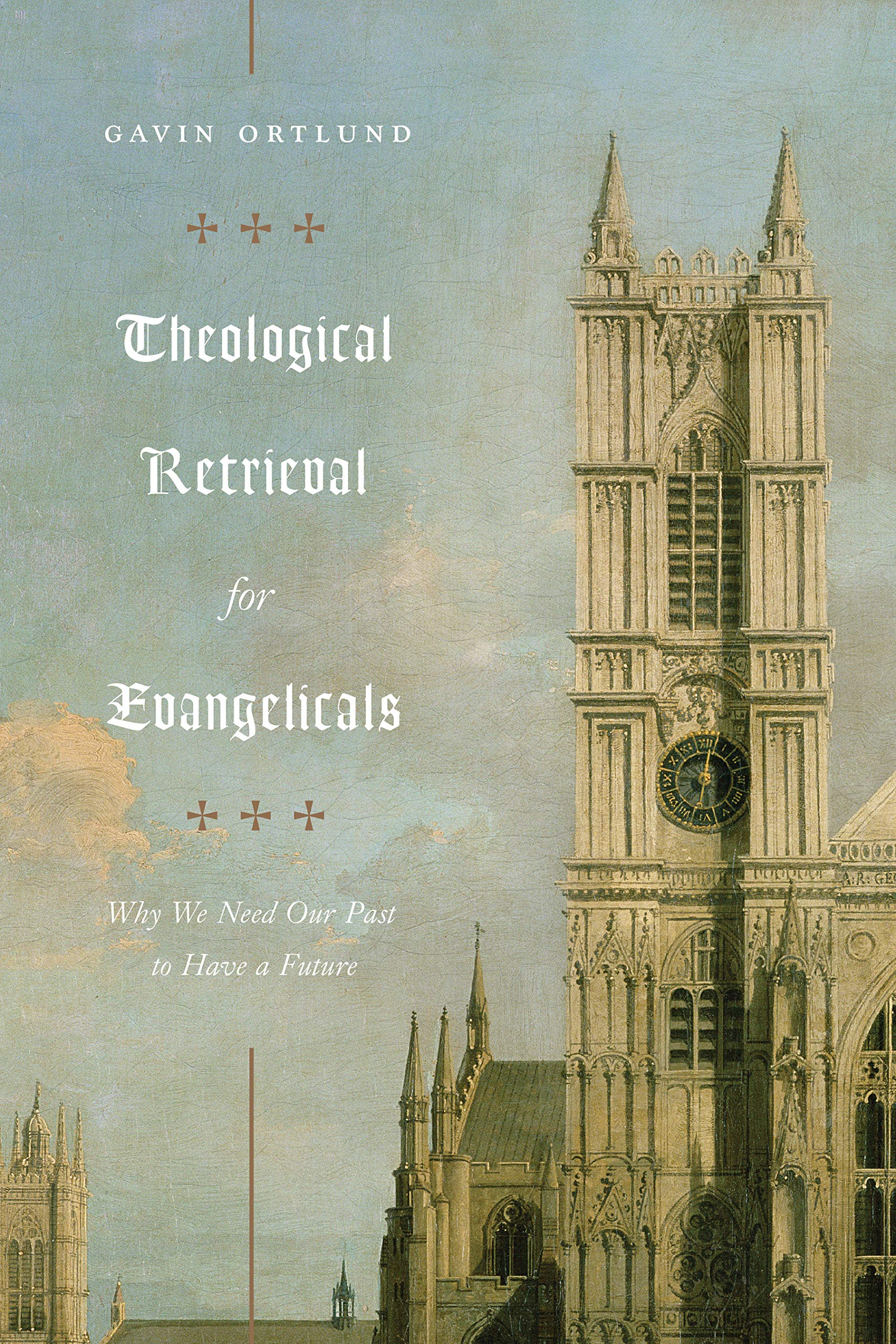 Theological, Theological Retrieval for Evangelicals: Why We Need Our Past to Have a Future – Gavin Ortlund, Servants of Grace, Servants of Grace