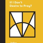 What If I Don't Desire to Pray? (Church Questions)
