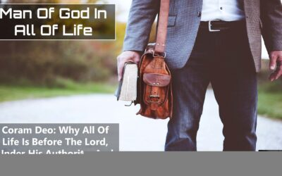 Coram Deo: Why All Of Life Is Before The Lord Under His Authority And To The Glory Of God