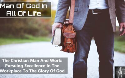 The Christian Man And The Workplace – Pursuing Excellence In The Workplace To The Glory Of God